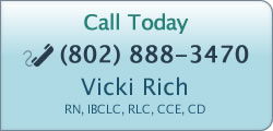Call Today - (802) 888-3470 - Vicki Rich - Registered Nurse, IBCLC, RLC, CCE, CD